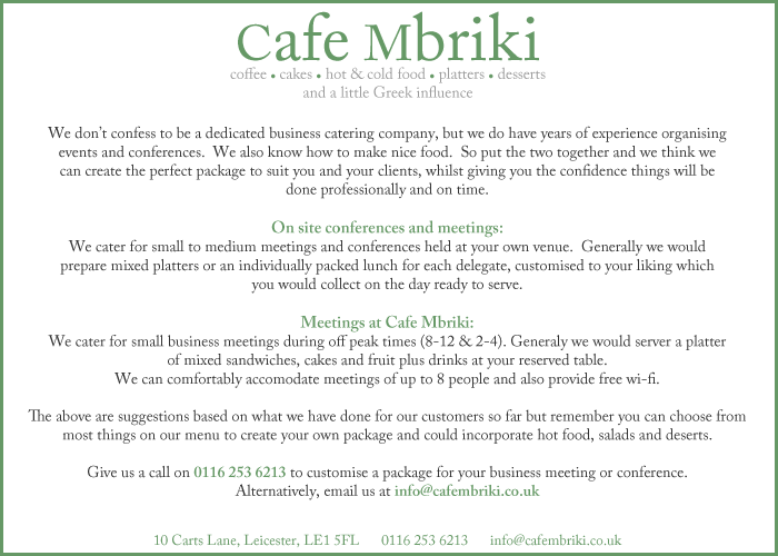 Cafe Mbriki is a Grade II listed building in Carts Lane, Leicester and is one of the 150 independently run shops you can visit in the The Lanes of Leicester shopping area.  We opened our doors in February 2008 after four months of extensive renovation and have been serving a growing number of regular customers ever since.  Our aim is to provide a relaxed and friendly place where you can unwind, listen to good music and enjoy a great cup of coffee. We have an extensive menu that includes healthy breakfasts, snacks and main meals including our own Greek platter and Greek salad dishes. We also have specials every week including indulgent hot chocolates, fresh home-made soup, waffles and ice cream sundaes.  All our bread and pastries are baked fresh throughout the day, so you'll only ever get the freshest food!  Our sandwiches are generous 'doorsteps' and represent excellent value for money.  Many of the fillings are also low fat, so are not just tasty, but healthy too!  We know what you're thinking; Leicester already has a lot of coffee shops, so we strive to be different!  Our Greek Cypriot background is reflected in our food and hospitality, so you can be sure of exciting flavours and a warm welcome whenever you visit!  We are also very proud to be an independent, family run busines in this age of faceless corporations. We look forward to welcoming you soon!