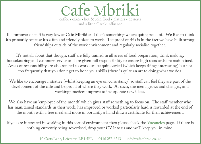 The turnover of staff is very low at Cafe Mbriki and that's something we are quite proud of.  We like to think it's primarily because it's a fun and friendly place to work.  The proof of this is in the fact we have built strong friendships outside of the work environment and regularly socialise together.  It's not all about that though, staff are fully trained in all areas of food preparation, drink making, housekeeping and customer service and are given full responsibility to ensure high standards are maintained.  Areas of responsibility are also rotated so work can be quite varied (which keeps things interesting) but not too frequently that you don't get to hone your skills (there is quite an art to doing what we do).  We like to encourage initiative (whilst keeping an eye on consistancy) so staff can feel they are part of the development of the cafe and be proud of where they work.  As such, the menu grows and changes, and working practices improve to incorporate new ideas.  We also have an 'employee of the month' which gives staff something to focus on.  The staff member who has manitained standards in their work, has improved or worked particularly hard is rewarded at the end of the month with a free meal and more importantly a hand drawn certificate for their achievement.  If you are interested in working in this sort of environment then please check the Vacancies page.  If there is nothing currently being advertised, drop your CV into us and we'll keep you in mind.